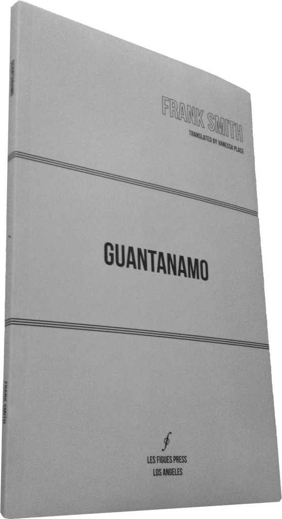 Guantanamo Frank Smith (transl. Vanessa Place) Les Figues Press, 2014